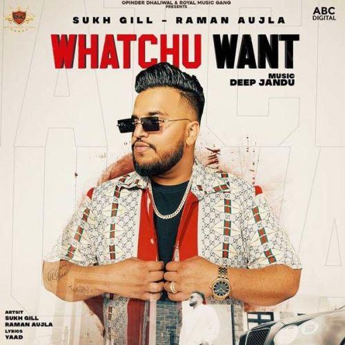 Whatchu Want Raman Aujla, Sukh Gill new mp3 song free download, Whatchu Want Raman Aujla, Sukh Gill full album